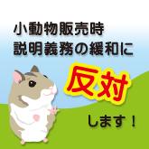 販売時説明義務の緩和(犬猫以外の小動物等での説明義務事項の緩和の検討)に反対します